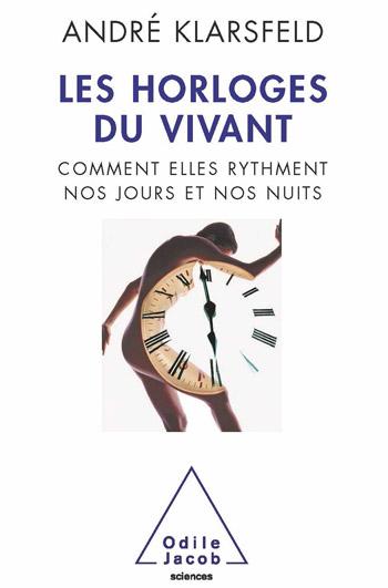 Horloges du vivant (Les) - Comment elles rythment nos jours et nos nuits