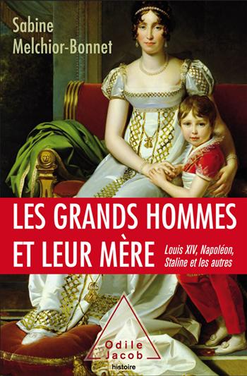 Grands Hommes et leur mère (Les) - Louis XIV, Napoléon, Staline et les autres