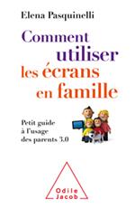 Comment utiliser les écrans en famille - Petit guide à l'usage des parents 3.0